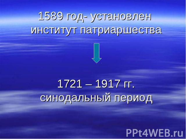 1589 год- установлен институт патриаршества 1721 – 1917 гг. синодальный период