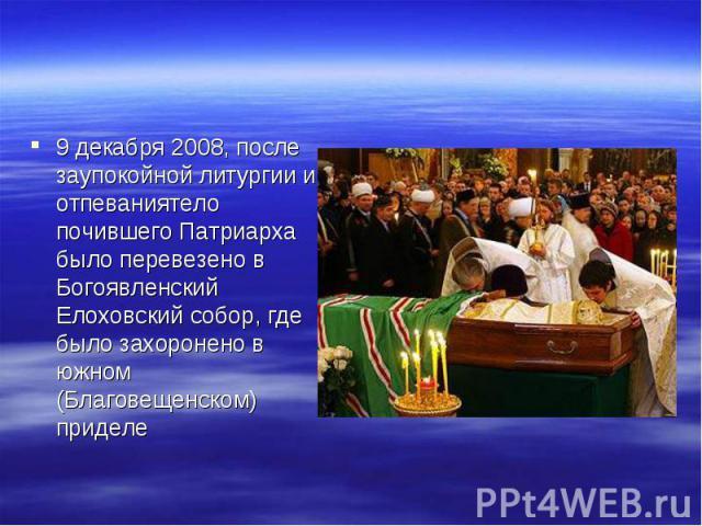 9 декабря 2008, после заупокойной литургии и отпеваниятело почившего Патриарха было перевезено в Богоявленский Елоховский собор, где было захоронено в южном (Благовещенском) приделе