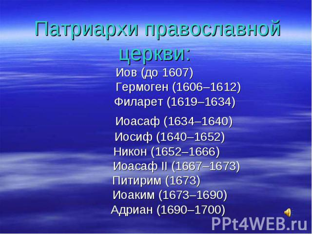 Патриархи православной церкви: Иов (до 1607) Гермоген (1606–1612) Филарет (1619–1634) Иоасаф (1634–1640) Иосиф (1640–1652) Никон (1652–1666) Иоасаф II (1667–1673) Питирим (1673) Иоаким (1673–1690) Адриан (1690–1700)