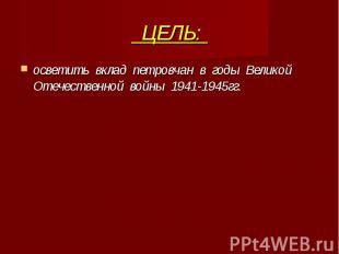 ЦЕЛЬ: осветить вклад петровчан в годы Великой Отечественной войны 1941-1945гг.