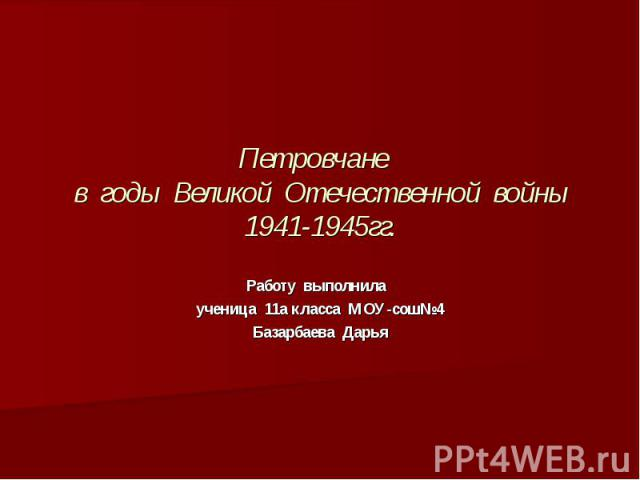Петровчане в годы Великой Отечественной войны 1941-1945гг. Работу выполнила ученица 11а класса МОУ-сош№4 Базарбаева Дарья