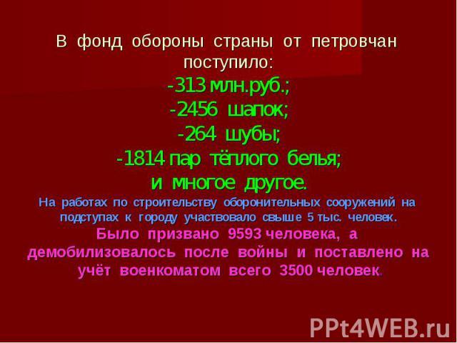 В фонд обороны страны от петровчан поступило: -313 млн.руб.; -2456 шапок; -264 шубы; -1814 пар тёплого белья; и многое другое. На работах по строительству оборонительных сооружений на подступах к городу участвовало свыше 5 тыс. человек. Было призван…