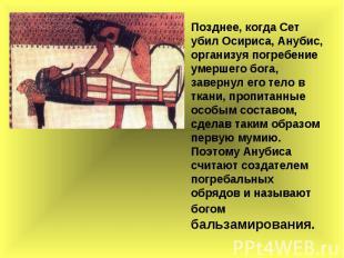 Позднее, когда Сет убил Осириса, Анубис, организуя погребение умершего бога, зав