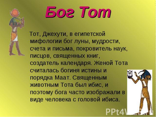Бог Тот Тот, Джехути, в египетской мифологии бог луны, мудрости, счета и письма, покровитель наук, писцов, священных книг, создатель календаря. Женой Тота считалась богиня истины и порядка Маат. Священным животным Тота был ибис, и поэтому бога часто…