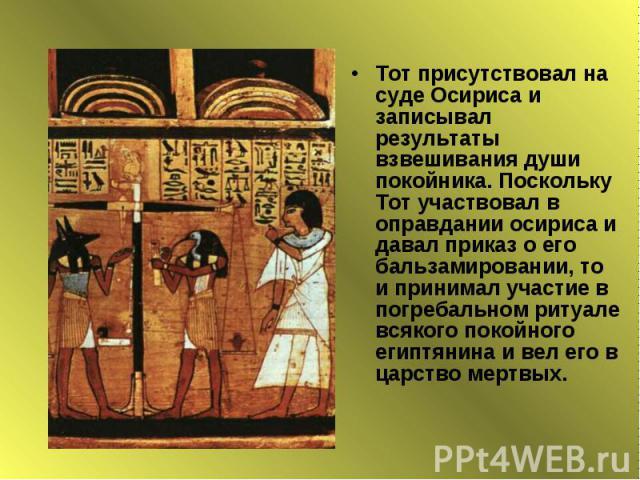 Тот присутствовал на суде Осириса и записывал результаты взвешивания души покойника. Поскольку Тот участвовал в оправдании осириса и давал приказ о его бальзамировании, то и принимал участие в погребальном ритуале всякого покойного египтянина и вел …