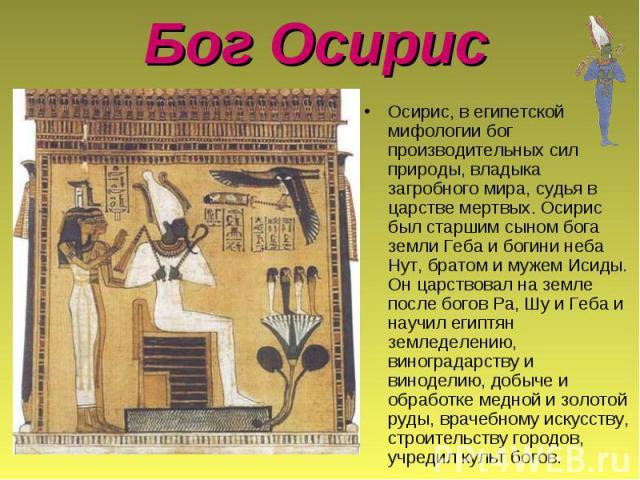 Бог Осирис Осирис, в египетской мифологии бог производительных сил природы, владыка загробного мира, судья в царстве мертвых. Осирис был старшим сыном бога земли Геба и богини неба Нут, братом и мужем Исиды. Он царствовал на земле после богов Pa, Шу…