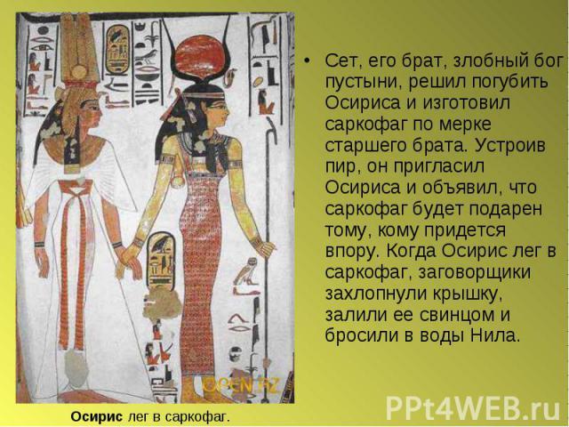Сет, его брат, злобный бог пустыни, решил погубить Осириса и изготовил саркофаг по мерке старшего брата. Устроив пир, он пригласил Осириса и объявил, что саркофаг будет подарен тому, кому придется впору. Когда Осирис лег в capкофаг, заговорщики захл…