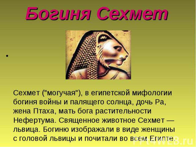 """Богиня Сехмет Сехмет (""""могучая""""), в египетской мифологии богиня войны и палящего солнца, дочь Ра, жена Птаха, мать бога растительности Нефертума. Священное животное Сехмет — львица. Богиню изображали в виде женщины с головой львицы и почит…"""