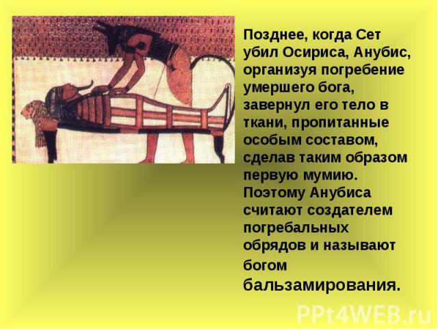 Позднее, когда Сет убил Осириса, Анубис, организуя погребение умершего бога, завернул его тело в ткани, пропитанные особым составом, сделав таким образом первую мумию. Поэтому Анубиса считают создателем погребальных обрядов и называют богом бальзами…