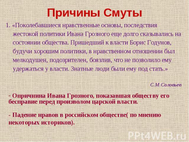 1. «Поколебавшиеся нравственные основы, последствия жестокой политики Ивана Грозного еще долго сказывались на состоянии общества. Пришедший к власти Борис Годунов, будучи хорошим политики, в нравственном отношении был мелкодушен, подозрителен, боязл…