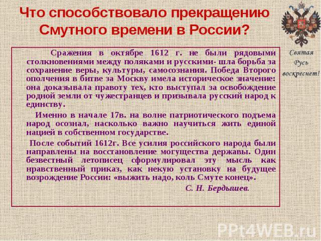 Сражения в октябре 1612 г. не были рядовыми столкновениями между поляками и русскими- шла борьба за сохранение веры, культуры, самосознания. Победа Второго ополчения в битве за Москву имела историческое значение: она доказывала правоту тех, кто выст…