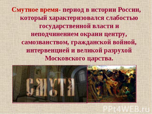 Смутное время- период в истории России, который характеризовался слабостью государственной власти и неподчинением окраин центру, самозванством, гражданской войной, интервенцией и великой разрухой Московского царства. Смутное время- период в истории …