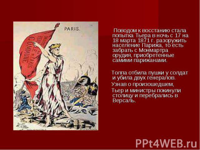 Поводом к восстанию стала попытка Тьера в ночь с 17 на 18 марта 1871 г. разоружить население Парижа, то есть забрать с Монмартра орудия, приобретенные самими парижанами. Поводом к восстанию стала попытка Тьера в ночь с 17 на 18 марта 1871 г. разоруж…