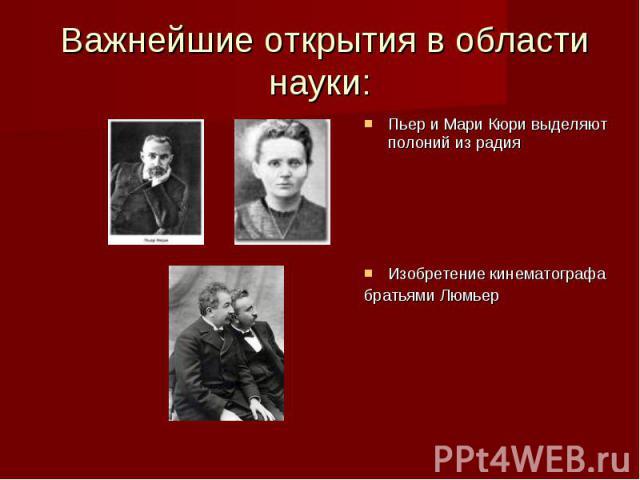 Важнейшие открытия в области науки: Пьер и Мари Кюри выделяют полоний из радия Изобретение кинематографа братьями Люмьер