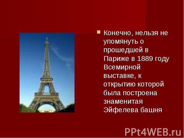 Конечно, нельзя не упомянуть о прошедшей в Париже в 1889 году Всемирной выставке, к открытию которой была построена знаменитая Эйфелева башня Конечно, нельзя не упомянуть о прошедшей в Париже в 1889 году Всемирной выставке, к открытию которой была п…