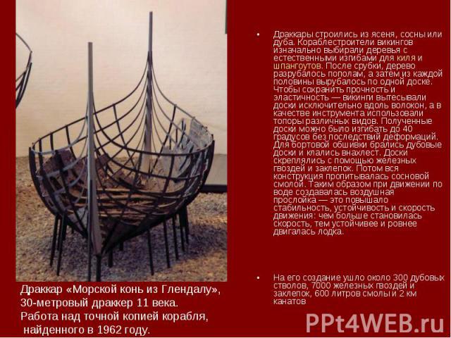 Драккары строились из ясеня, сосны или дуба. Кораблестроители викингов изначально выбирали деревья с естественными изгибами для киля и шпангоутов. После срубки, дерево разрубалось пополам, а затем из каждой половины вырубалось по одной доске. Чтобы …