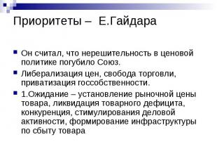 Приоритеты – Е.Гайдара Он считал, что нерешительность в ценовой политике погубил