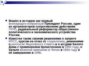 Вошёл в историю как первый всенародно избранный Президент России, один из органи