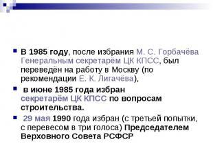 В 1985 году, после избрания М.С.Горбачёва Генеральным секретарём ЦК