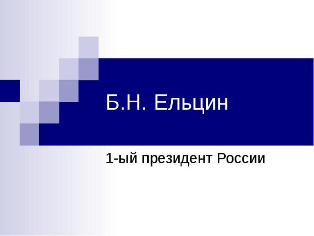 Б.Н. Ельцин 1-ый президент России