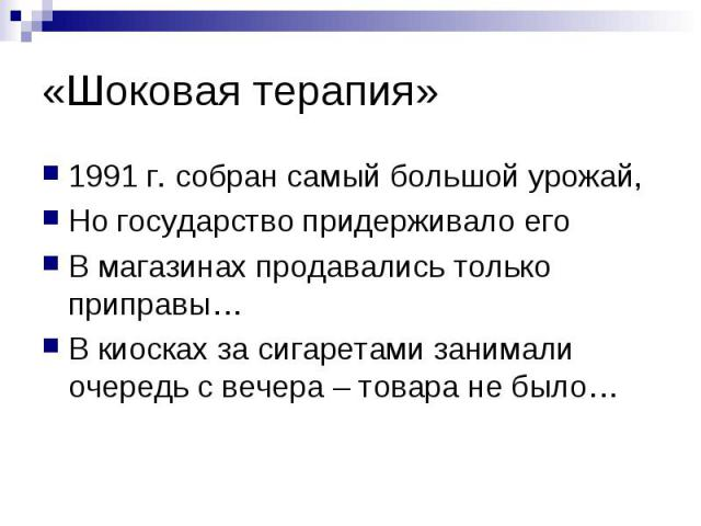 «Шоковая терапия» 1991 г. собран самый большой урожай, Но государство придерживало его В магазинах продавались только приправы… В киосках за сигаретами занимали очередь с вечера – товара не было…