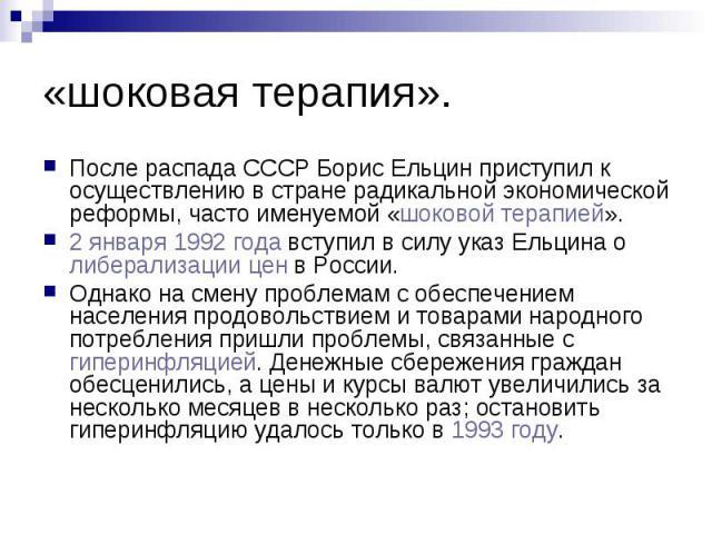 «шоковая терапия». После распада СССР Борис Ельцин приступил к осуществлению в стране радикальной экономической реформы, часто именуемой «шоковой терапией». 2 января 1992 года вступил в силу указ Ельцина о либерализации цен в России. Однако на смену…