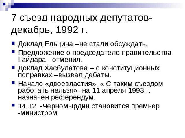 7 съезд народных депутатов- декабрь, 1992 г. Доклад Ельцина –не стали обсуждать. Предложение о председателе правительства Гайдара –отменил. Доклад Хасбулатова – о конституционных поправках –вызвал дебаты. Начало «двоевластия». « С таким съездом рабо…
