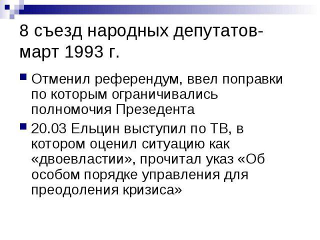 8 съезд народных депутатов- март 1993 г. Отменил референдум, ввел поправки по которым ограничивались полномочия Презедента 20.03 Ельцин выступил по ТВ, в котором оценил ситуацию как «двоевластии», прочитал указ «Об особом порядке управления для прео…
