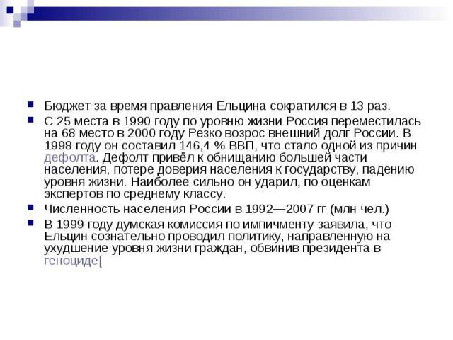 Бюджет за время правления Ельцина сократился в 13 раз. С 25 места в 1990 году по уровню жизни Россия переместилась на 68 место в 2000 году Резко возрос внешний долг России. В 1998 году он составил 146,4% ВВП, что стало одной из причин дефолта.…