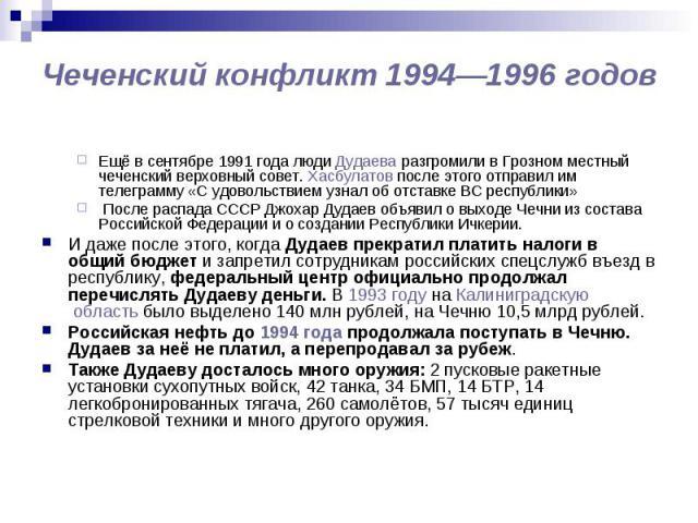 Чеченский конфликт 1994—1996 годов Ещё в сентябре 1991 года люди Дудаева разгромили в Грозном местный чеченский верховный совет. Хасбулатов после этого отправил им телеграмму «С удовольствием узнал об отставке ВС республики» После распада СССР Джоха…