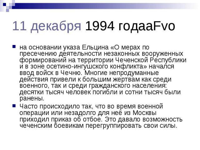 11 декабря 1994 годаaFvo на основании указа Ельцина «О мерах по пресечению деятельности незаконных вооруженных формирований на территории Чеченской Республики и в зоне осетино-ингушского конфликта» начался ввод войск в Чечню. Многие непродуманные де…