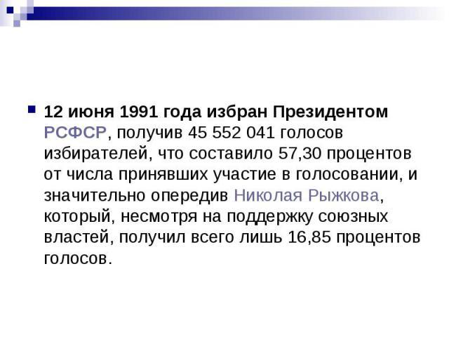 12 июня 1991 года избран Президентом РСФСР, получив 45 552 041 голосов избирателей, что составило 57,30 процентов от числа принявших участие в голосовании, и значительно опередив Николая Рыжкова, который, несмотря на поддержку союзных властей, получ…