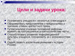 Цели и задачи урока: Познакомить учащихся с личностью Александра II. Сформироват