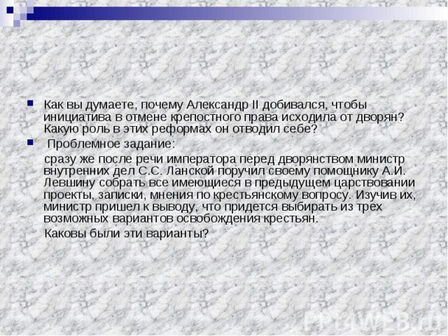 Как вы думаете, почему Александр II добивался, чтобы инициатива в отмене крепостного права исходила от дворян? Какую роль в этих реформах он отводил себе? Проблемное задание: сразу же после речи императора перед дворянством министр внутренних дел С.…