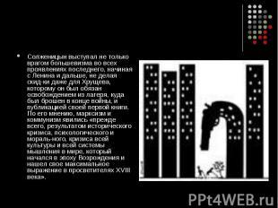 Солженицын выступал не только врагом большевизма во всех проявлениях последнего,