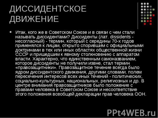 ДИССИДЕНТСКОЕ ДВИЖЕНИЕ Итак, кого же в Советском Союзе и в связи с чем стали называть диссидентами? Диссиденты (лат. dissidents - несогласный) - термин, который с середины 70-х годов применялся к лицам, открыто спорившим с официальными доктринами в …