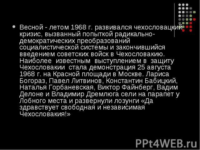 Весной - летом 1968 г. развивался чехословацкий кризис, вызванный попыткой радикально-демократических преобразований социалистической системы и закончившийся введением советских войск в Чехословакию. Наиболее известным выступлением в защиту Чехослов…