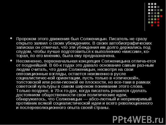 Пророком этого движения был Солженицын. Писатель не сразу открыто заявил о своих убеждениях. В своих автобиографических записках он отмечал, что эти убеждения им долго держались под спудом, чтобы лучше подготовиться к выполнению «миссии», котор…
