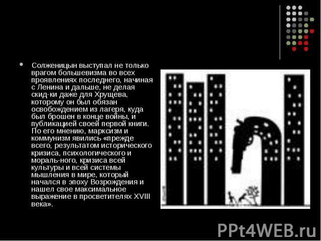 Солженицын выступал не только врагом большевизма во всех проявлениях последнего, начиная с Ленина и дальше, не делая скидки даже для Хрущева, которому он был обязан освобождением из лагеря, куда был брошен в конце войны, и публикацией своей пер…