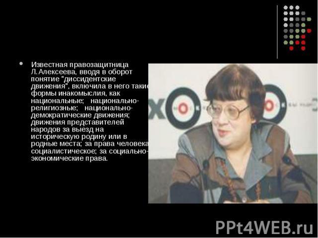 """Известная правозащитница Л.Алексеева, вводя в оборот понятие """"диссидентские движения"""", включила в него такие формы инакомыслия, как национальные; национально-религиозные; национально-демократические движения; движения представителей народо…"""