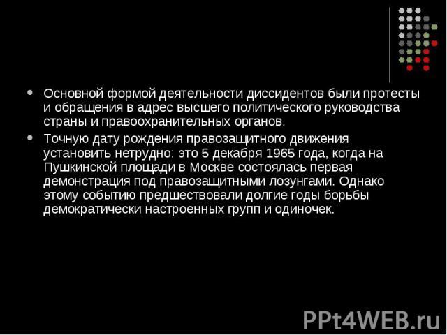 Основной формой деятельности диссидентов были протесты и обращения в адрес высшего политического руководства страны и правоохранительных органов. Точную дату рождения правозащитного движения установить нетрудно: это 5 декабря 1965 года, когда на Пуш…
