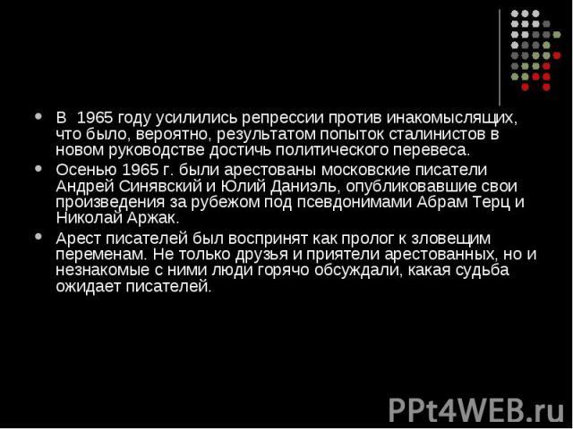 В 1965 году усилились репрессии против инакомыслящих, что было, вероятно, результатом попыток сталинистов в новом руководстве достичь политического перевеса. Осенью 1965 г. были арестованы московские писатели Андрей Синявский и Юлий Даниэль, опублик…