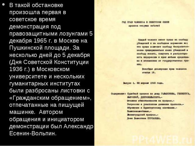 В такой обстановке произошла первая в советское время демонстрация под правозащитными лозунгами 5 декабря 1965 г. в Москве на Пушкинской площади. За несколько дней до 5 декабря (Дня Советской Конституции 1936 г.) в Московском университете и нескольк…