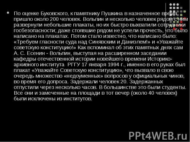 По оценке Буковского, к памятнику Пушкина в назначенное время пришло около 200 человек. Вольпин и несколько человек рядом с ним развернули небольшие плакаты, но их быстро выхватили сотрудники госбезопасности; даже стоявшие рядом не успели прочесть, …