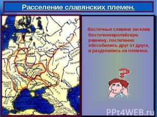 Восточные славяне заселив Восточноевропейскую равнину, постепенно обособились др