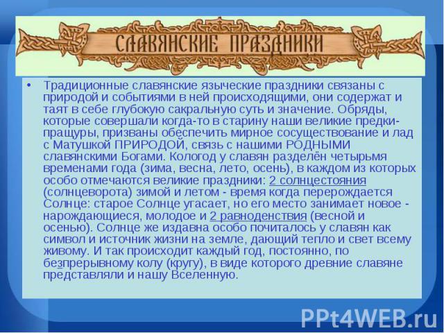 Традиционные славянские языческие праздники связаны с природой и событиями в ней происходящими, они содержат и таят в себе глубокую сакральную суть и значение. Обряды, которые совершали когда-то в старину наши великие предки-пращуры, призваны обеспе…