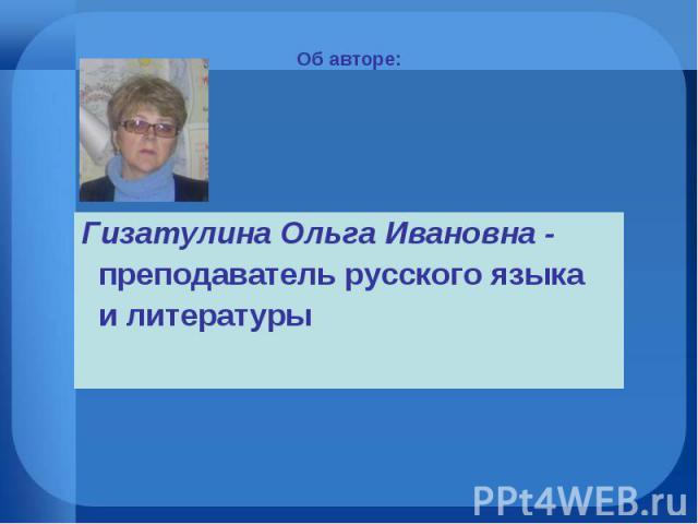 Об авторе: Гизатулина Ольга Ивановна - преподаватель русского языка и литературы