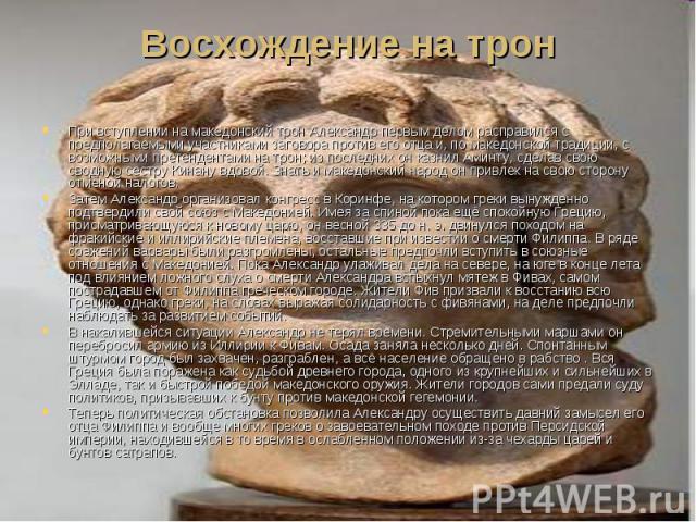 Восхождение на трон При вступлении на македонский трон Александр первым делом расправился с предполагаемыми участниками заговора против его отца и, по македонской традиции, с возможными претендентами на трон; из последних он казнил Аминту, сделав св…