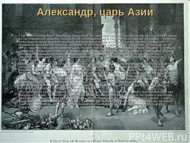 Александр, царь Азии Став властителем Азии, Александр изменился. Он перестал смотреть на персов как на покорённый народ и стал стремиться уравнять победителей с побеждёнными и соединить их в единую монархию. Принятые Александром меры вначале касалис…