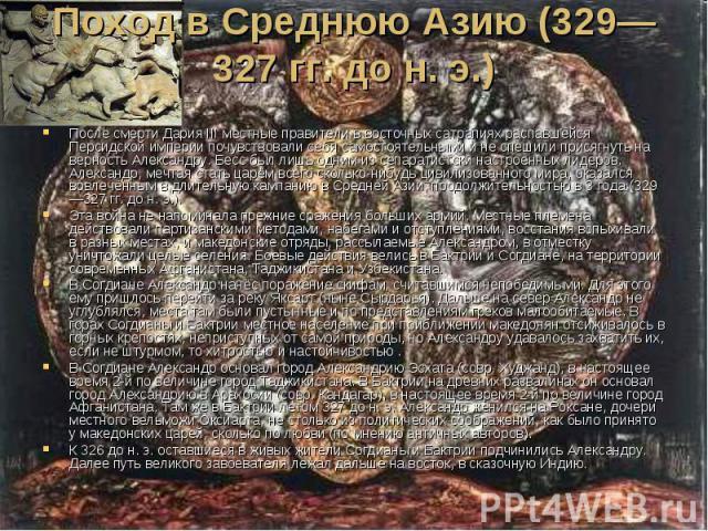 Поход в Среднюю Азию (329—327гг. дон.э.) После смерти Дария III местные правители в восточных сатрапиях распавшейся Персидской империи почувствовали себя самостоятельными и не спешили присягнуть на верность Александру. Бесс был лиш…